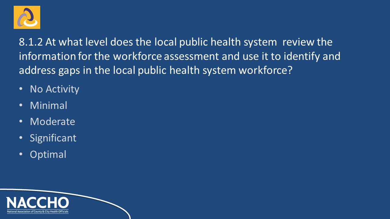 No Activity Minimal Moderate Significant Optimal At what level does the local public health system review the information for the workforce assessment and use it to identify and address gaps in the local public health system workforce