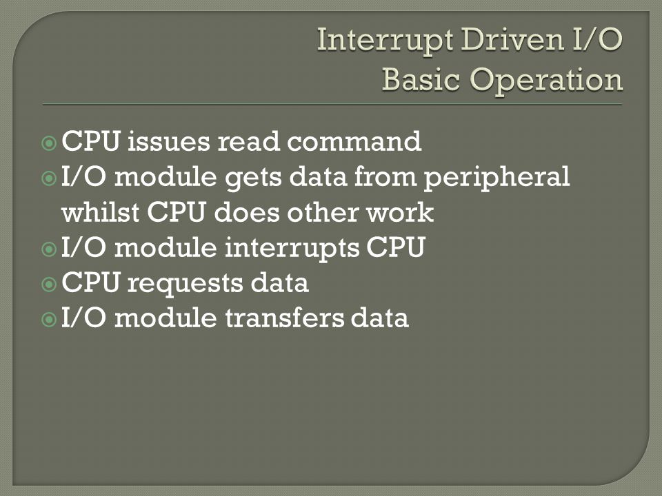  CPU issues read command  I/O module gets data from peripheral whilst CPU does other work  I/O module interrupts CPU  CPU requests data  I/O module transfers data