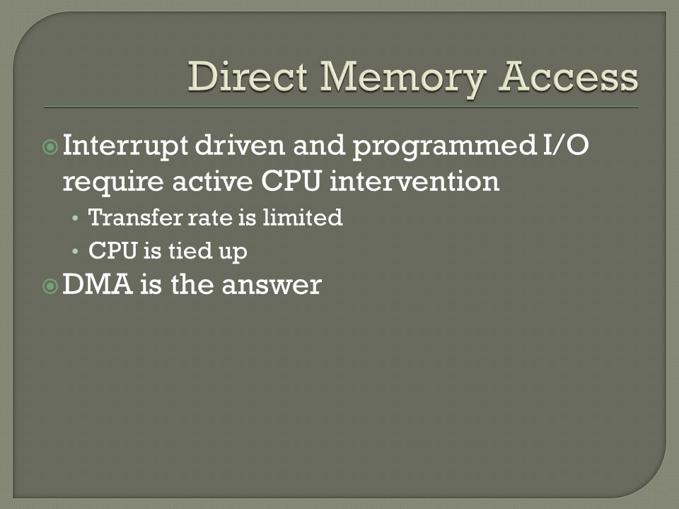  Interrupt driven and programmed I/O require active CPU intervention Transfer rate is limited CPU is tied up  DMA is the answer