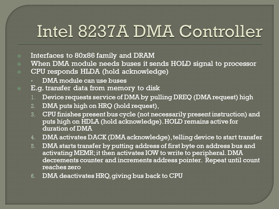  Interfaces to 80x86 family and DRAM  When DMA module needs buses it sends HOLD signal to processor  CPU responds HLDA (hold acknowledge) DMA module can use buses  E.g.