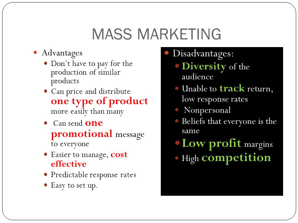 MASS MARKETING Advantages Don't have to pay for the production of similar products Can price and distribute one type of product more easily than many Can send one promotional message to everyone Easier to manage, cost effective Predictable response rates Easy to set up.
