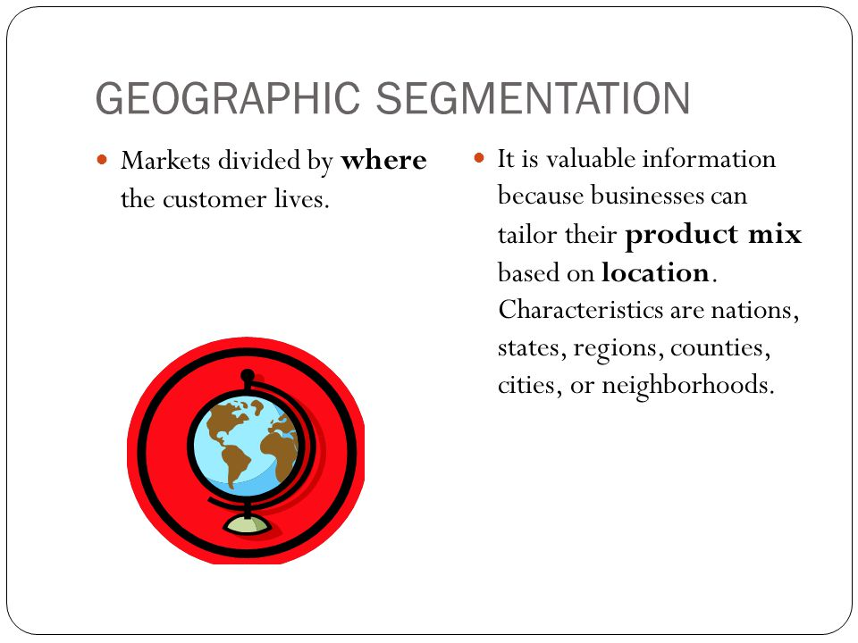 GEOGRAPHIC SEGMENTATION Markets divided by where the customer lives.