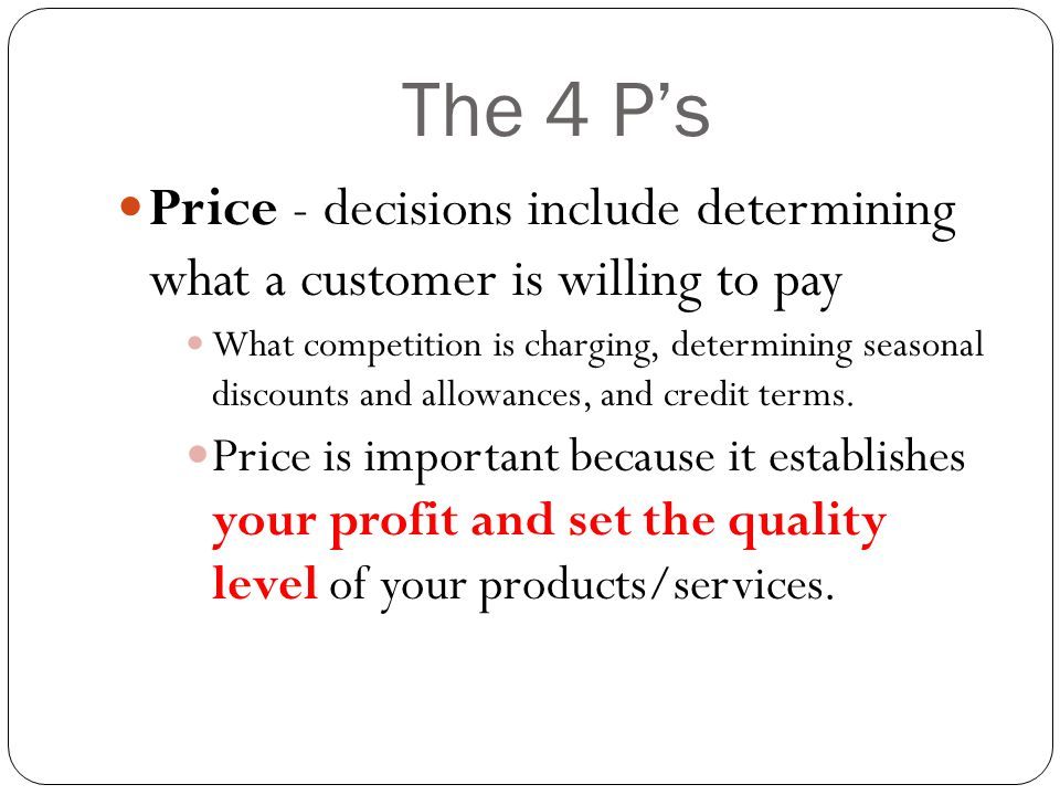 The 4 P's Price - decisions include determining what a customer is willing to pay What competition is charging, determining seasonal discounts and allowances, and credit terms.