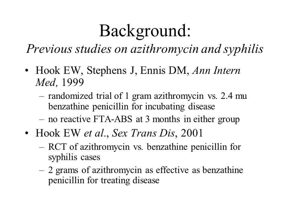 Background: Previous studies on azithromycin and syphilis Hook EW, Stephens J, Ennis DM, Ann Intern Med, 1999 –randomized trial of 1 gram azithromycin vs.