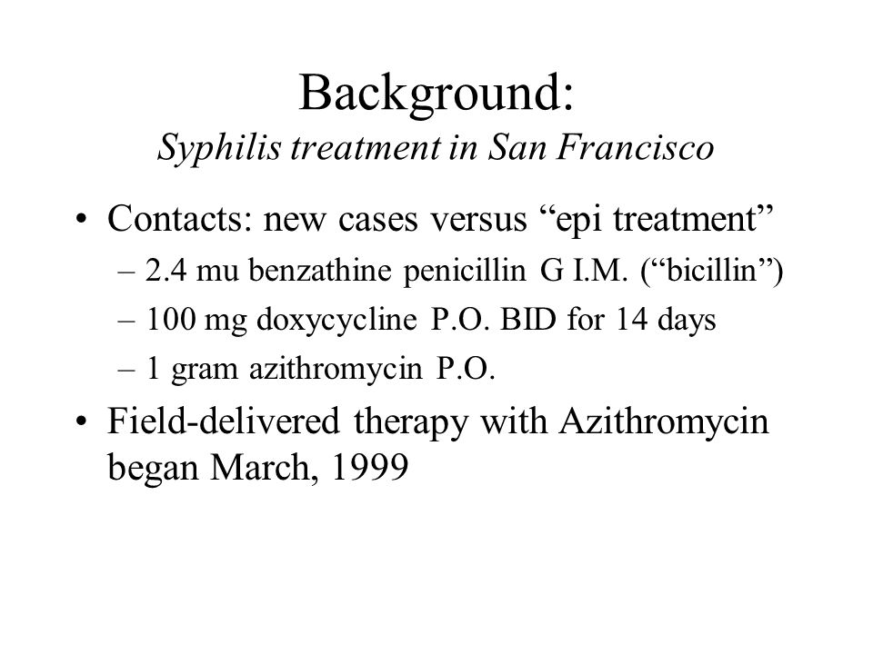 Background: Syphilis treatment in San Francisco Contacts: new cases versus epi treatment –2.4 mu benzathine penicillin G I.M.