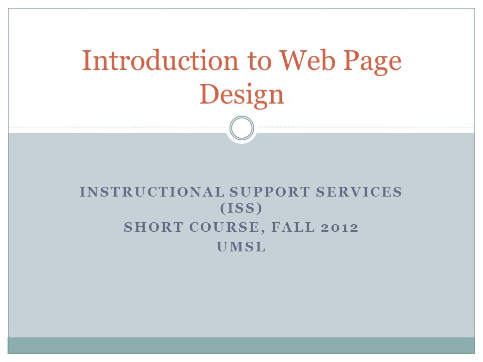 INSTRUCTIONAL SUPPORT SERVICES (ISS) SHORT COURSE, FALL 2012 UMSL Introduction to Web Page Design