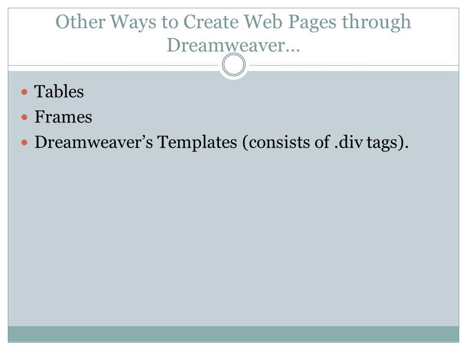 Other Ways to Create Web Pages through Dreamweaver… Tables Frames Dreamweaver's Templates (consists of.div tags).