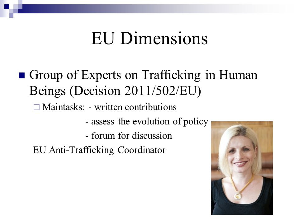 EU Dimensions Group of Experts on Trafficking in Human Beings (Decision 2011/502/EU)  Maintasks: - written contributions - assess the evolution of policy - forum for discussion EU Anti-Trafficking Coordinator