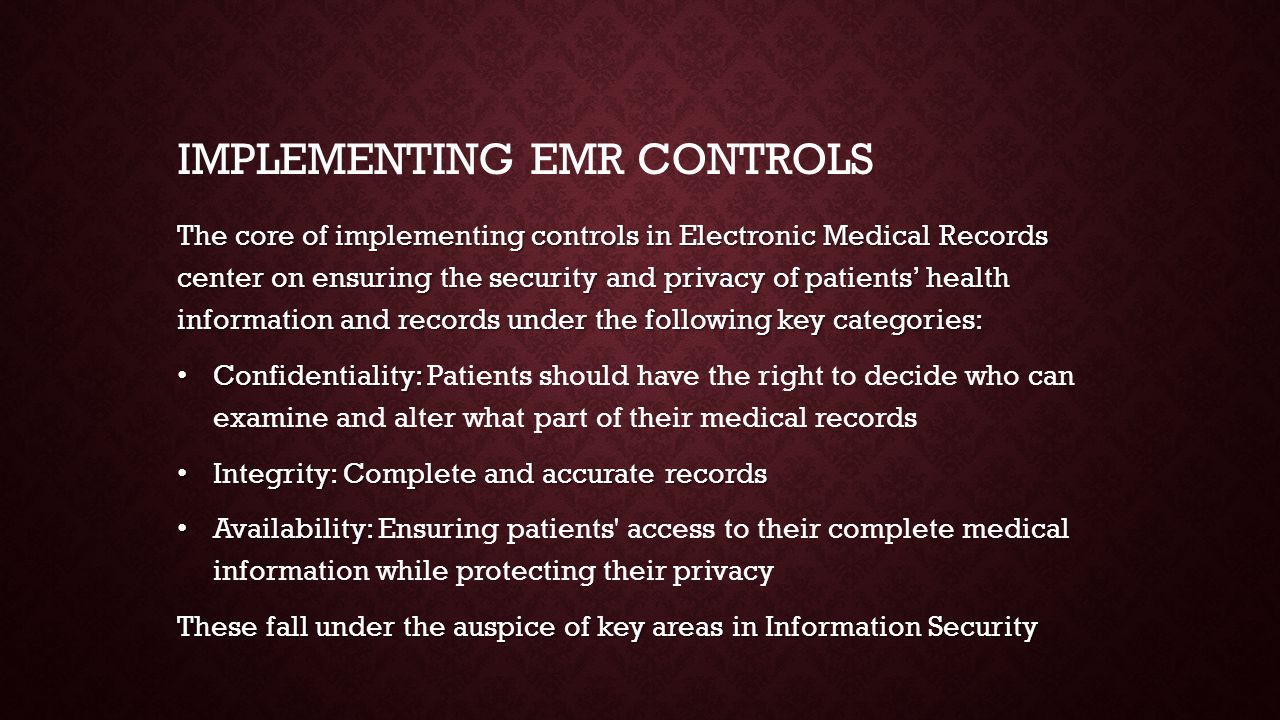 The core of implementing controls in Electronic Medical Records center on ensuring the security and privacy of patients' health information and records under the following key categories: Confidentiality: Confidentiality: Patients should have the right to decide who can examine and alter what part of their medical records Integrity: Complete and accurate records Integrity: Complete and accurate records Availability: Availability: Ensuring patients access to their complete medical information while protecting their privacy These fall under the auspice of key areas in Information Security IMPLEMENTING EMR CONTROLS