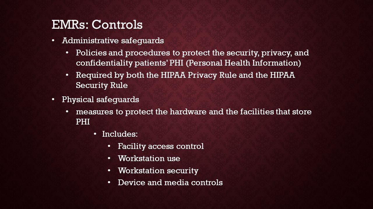 Administrative safeguards Policies and procedures to protect the security, privacy, and confidentiality patients' PHI (Personal Health Information) Required by both the HIPAA Privacy Rule and the HIPAA Security Rule Physical safeguards measures to protect the hardware and the facilities that store PHI Includes: Facility access control Workstation use Workstation security Device and media controls EMRs: Controls