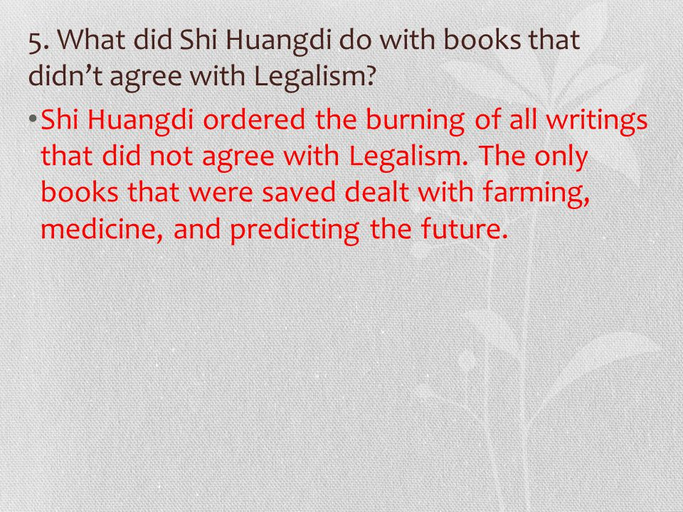5. What did Shi Huangdi do with books that didn't agree with Legalism.