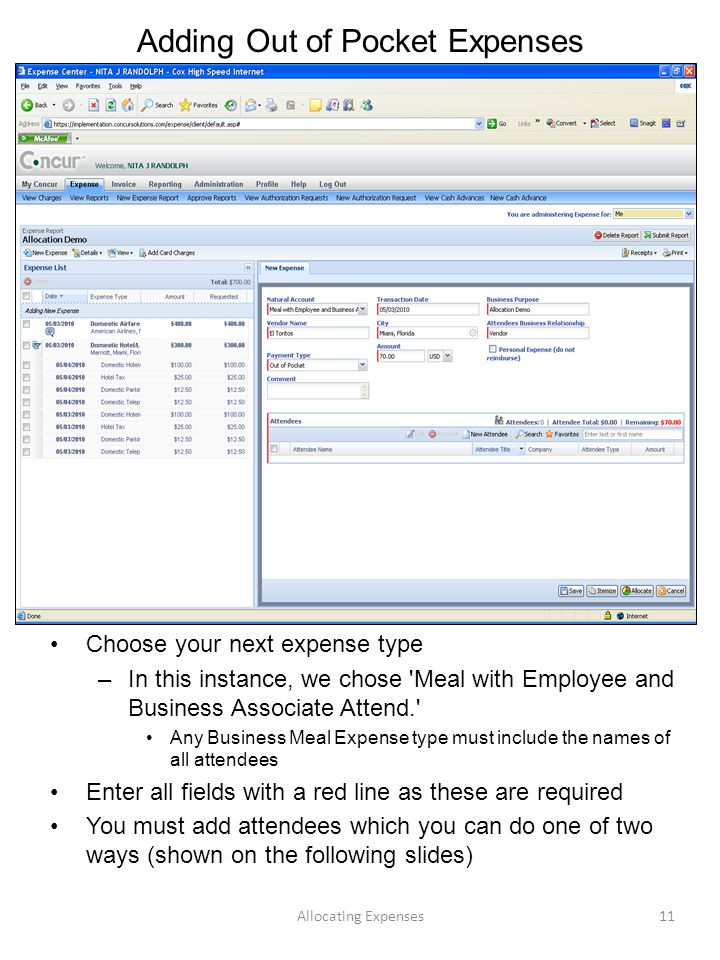Adding Out of Pocket Expenses Choose your next expense type –In this instance, we chose Meal with Employee and Business Associate Attend. Any Business Meal Expense type must include the names of all attendees Enter all fields with a red line as these are required You must add attendees which you can do one of two ways (shown on the following slides) Allocating Expenses11
