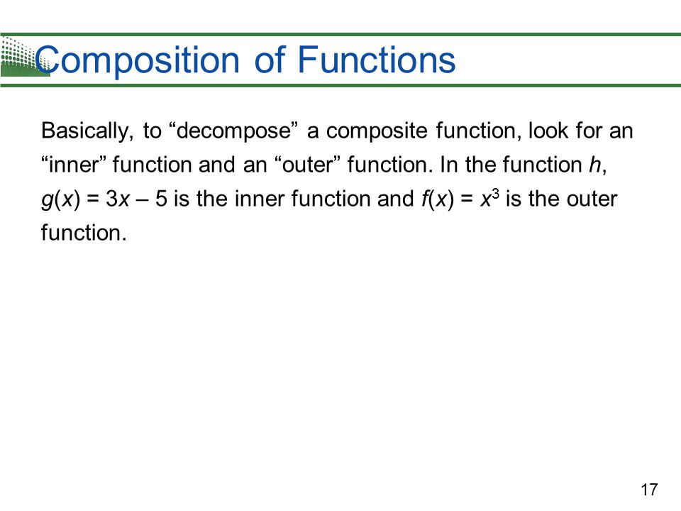 17 Composition of Functions Basically, to decompose a composite function, look for an inner function and an outer function.