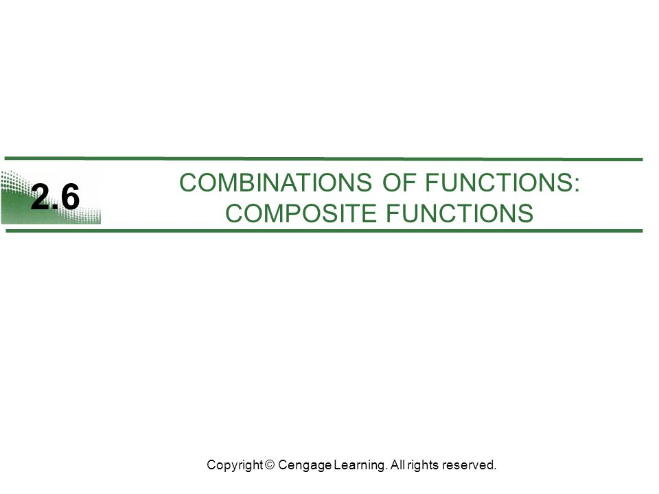 2.6 COMBINATIONS OF FUNCTIONS: COMPOSITE FUNCTIONS Copyright © Cengage Learning.