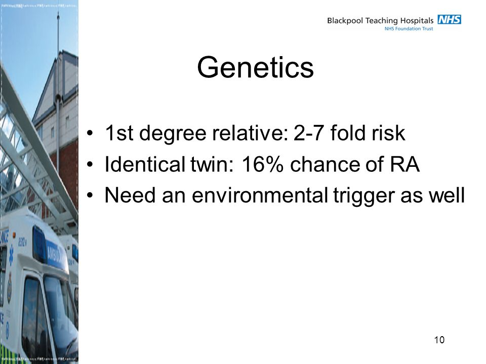 10 Genetics 1st degree relative: 2-7 fold risk Identical twin: 16% chance of RA Need an environmental trigger as well