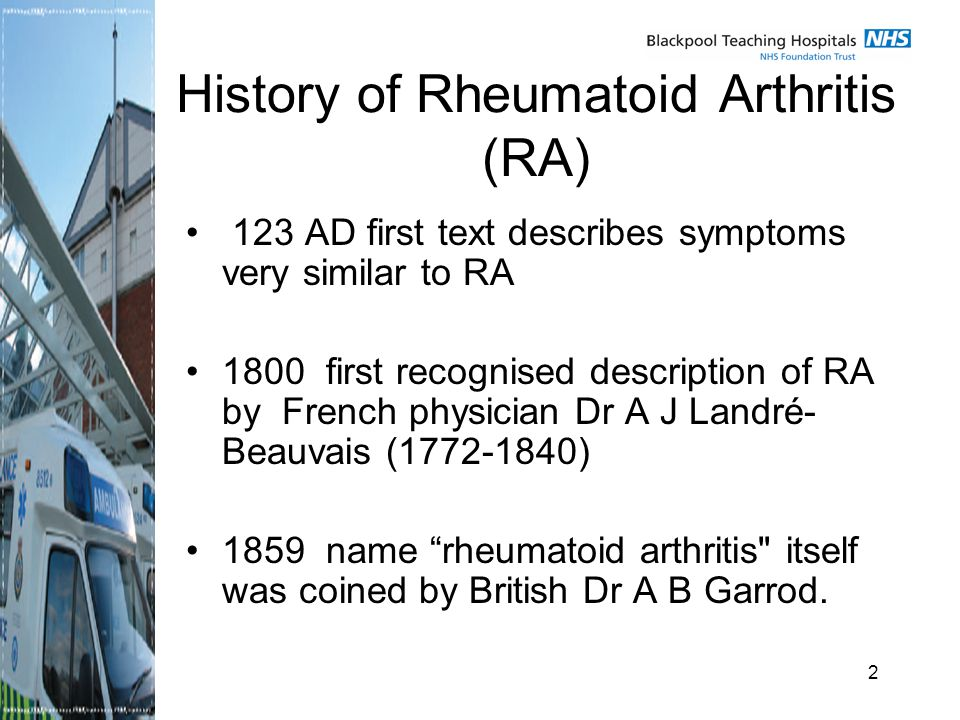 2 History of Rheumatoid Arthritis (RA) 123 AD first text describes symptoms very similar to RA 1800 first recognised description of RA by French physician Dr A J Landré- Beauvais ( ) 1859 name rheumatoid arthritis itself was coined by British Dr A B Garrod.