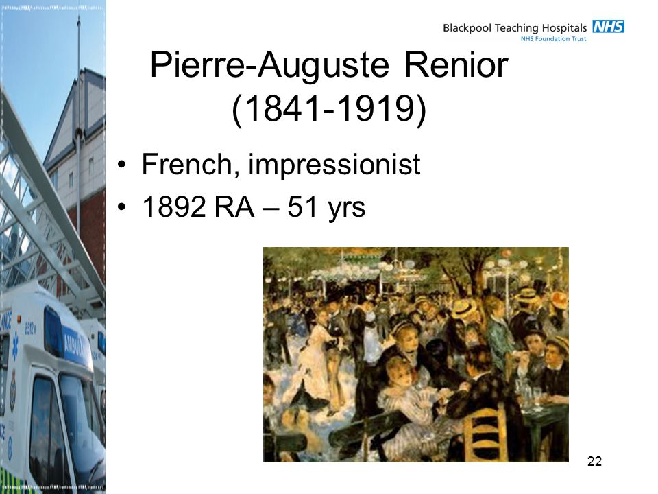 22 Pierre-Auguste Renior ( ) French, impressionist 1892 RA – 51 yrs