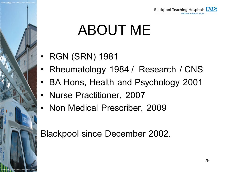 29 ABOUT ME RGN (SRN) 1981 Rheumatology 1984 / Research / CNS BA Hons, Health and Psychology 2001 Nurse Practitioner, 2007 Non Medical Prescriber, 2009 Blackpool since December 2002.