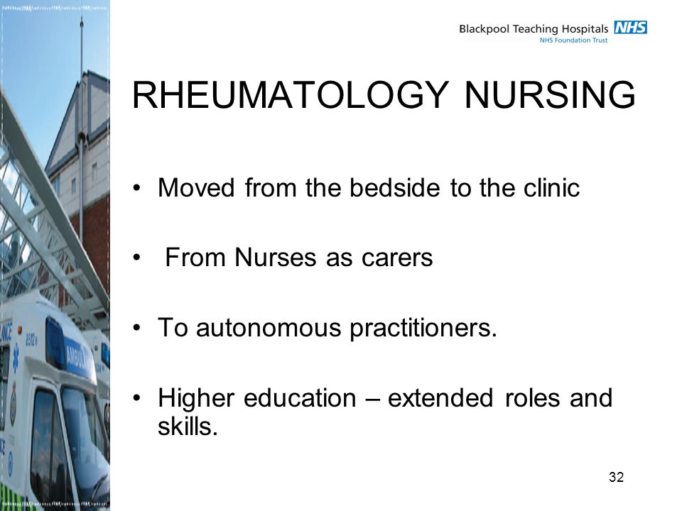 32 RHEUMATOLOGY NURSING Moved from the bedside to the clinic From Nurses as carers To autonomous practitioners.