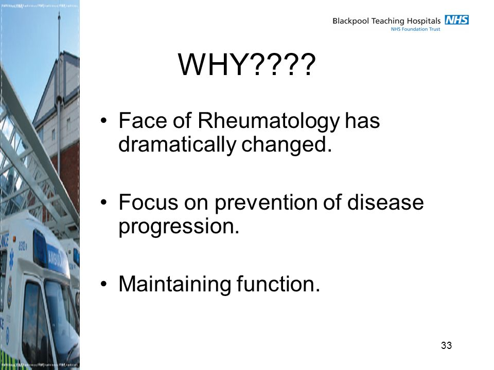 33 WHY . Face of Rheumatology has dramatically changed.