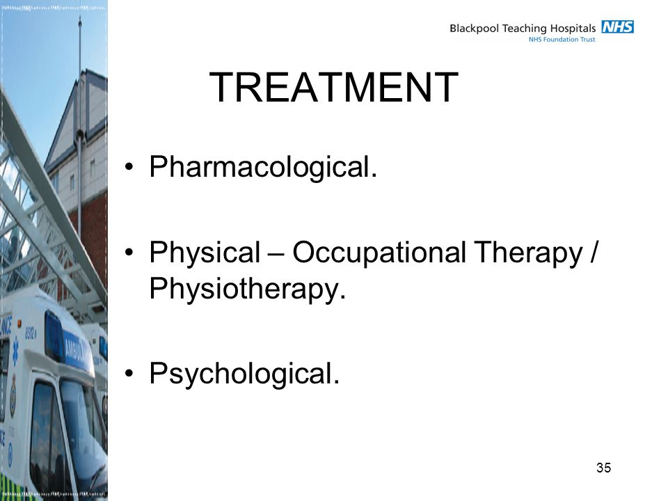 35 TREATMENT Pharmacological. Physical – Occupational Therapy / Physiotherapy. Psychological.