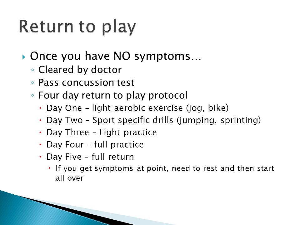  Once you have NO symptoms… ◦ Cleared by doctor ◦ Pass concussion test ◦ Four day return to play protocol  Day One – light aerobic exercise (jog, bike)  Day Two – Sport specific drills (jumping, sprinting)  Day Three – Light practice  Day Four – full practice  Day Five – full return  If you get symptoms at point, need to rest and then start all over
