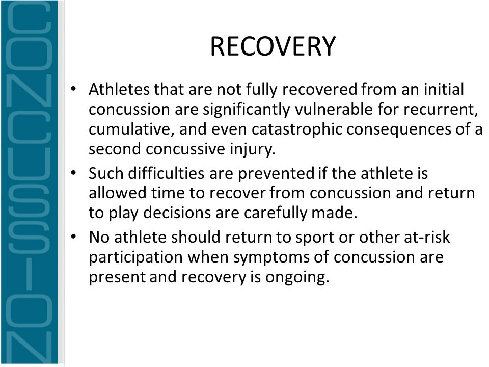 RECOVERY Athletes that are not fully recovered from an initial concussion are significantly vulnerable for recurrent, cumulative, and even catastrophic consequences of a second concussive injury.