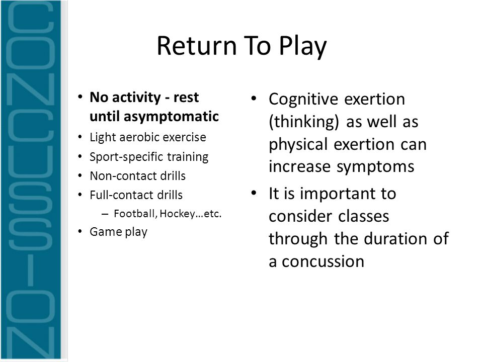 Return To Play No activity - rest until asymptomatic Light aerobic exercise Sport-specific training Non-contact drills Full-contact drills – Football, Hockey…etc.