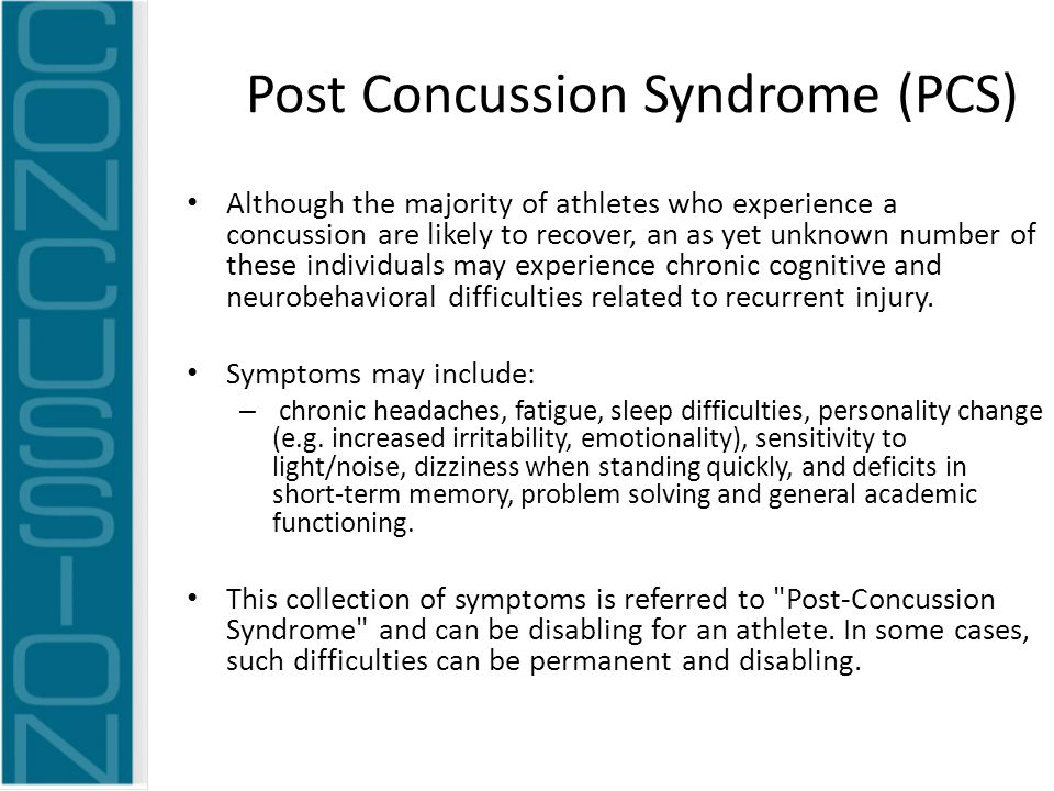Post Concussion Syndrome (PCS) Although the majority of athletes who experience a concussion are likely to recover, an as yet unknown number of these individuals may experience chronic cognitive and neurobehavioral difficulties related to recurrent injury.