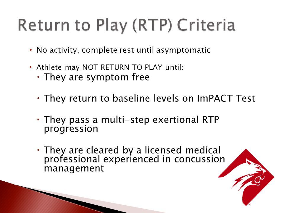 No activity, complete rest until asymptomatic Athlete may NOT RETURN TO PLAY until:  They are symptom free  They return to baseline levels on ImPACT Test  They pass a multi-step exertional RTP progression  They are cleared by a licensed medical professional experienced in concussion management