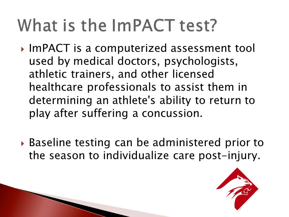  ImPACT is a computerized assessment tool used by medical doctors, psychologists, athletic trainers, and other licensed healthcare professionals to assist them in determining an athlete s ability to return to play after suffering a concussion.