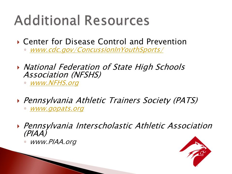  Center for Disease Control and Prevention ◦      National Federation of State High Schools Association (NFSHS) ◦      Pennsylvania Athletic Trainers Society (PATS) ◦      Pennsylvania Interscholastic Athletic Association (PIAA) ◦