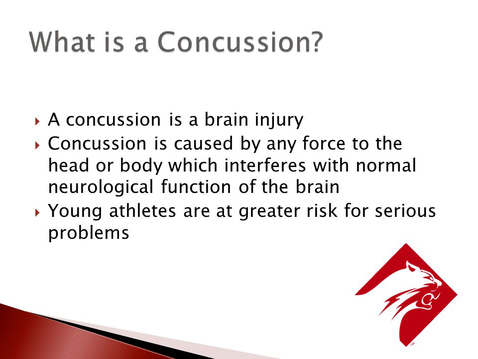  A concussion is a brain injury  Concussion is caused by any force to the head or body which interferes with normal neurological function of the brain  Young athletes are at greater risk for serious problems