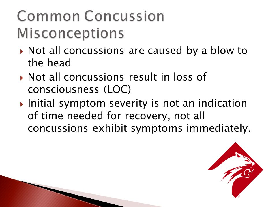  Not all concussions are caused by a blow to the head  Not all concussions result in loss of consciousness (LOC)  Initial symptom severity is not an indication of time needed for recovery, not all concussions exhibit symptoms immediately.