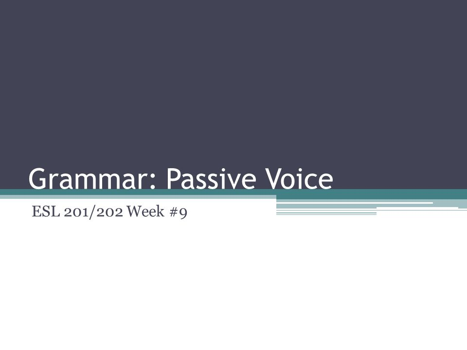 Grammar: Passive Voice ESL 201/202 Week #9