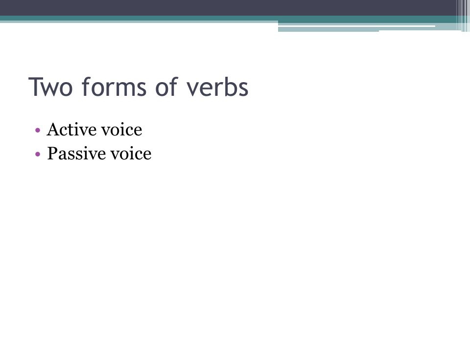 Two forms of verbs Active voice Passive voice