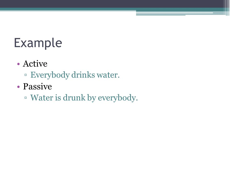 Example Active ▫Everybody drinks water. Passive ▫Water is drunk by everybody.