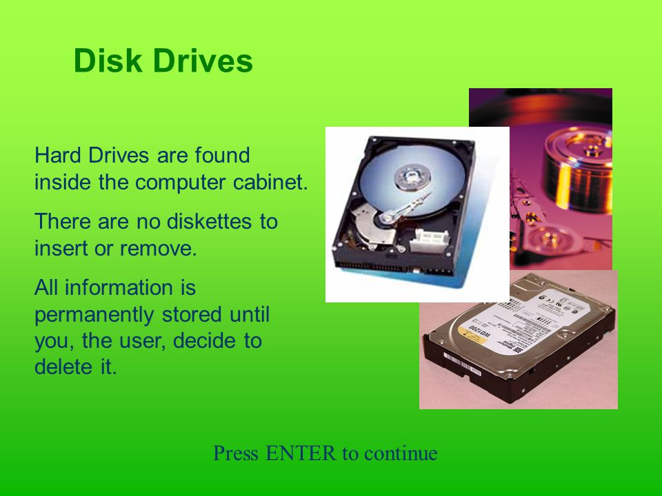 Disk Drives Hard Drives are found inside the computer cabinet.