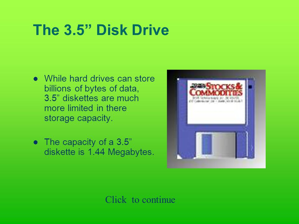 The 3.5 Disk Drive While hard drives can store billions of bytes of data, 3.5 diskettes are much more limited in there storage capacity.