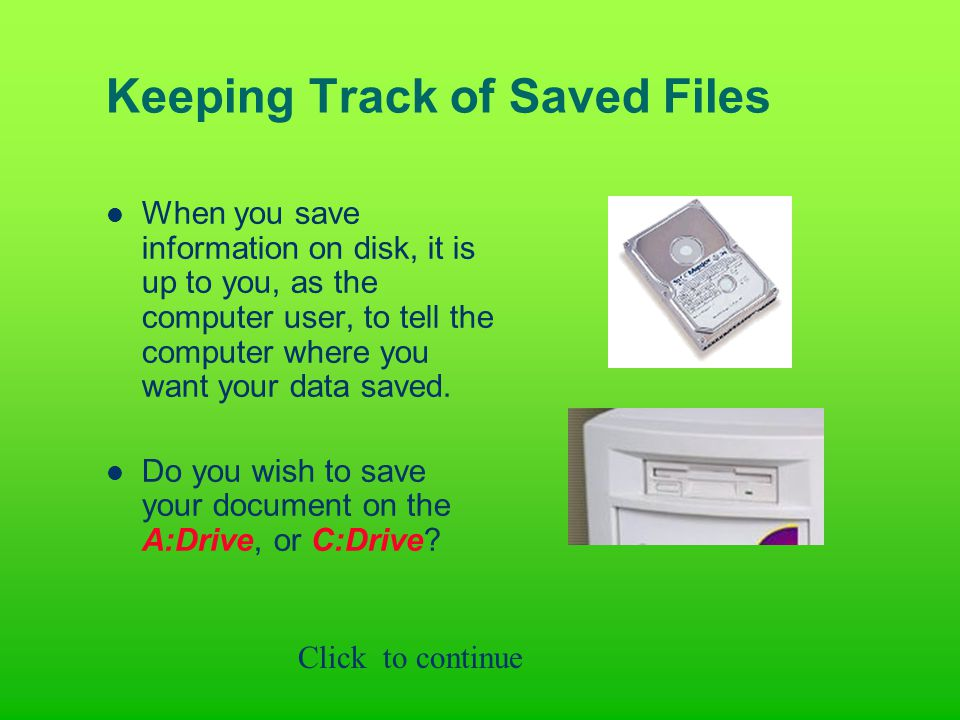 Keeping Track of Saved Files When you save information on disk, it is up to you, as the computer user, to tell the computer where you want your data saved.