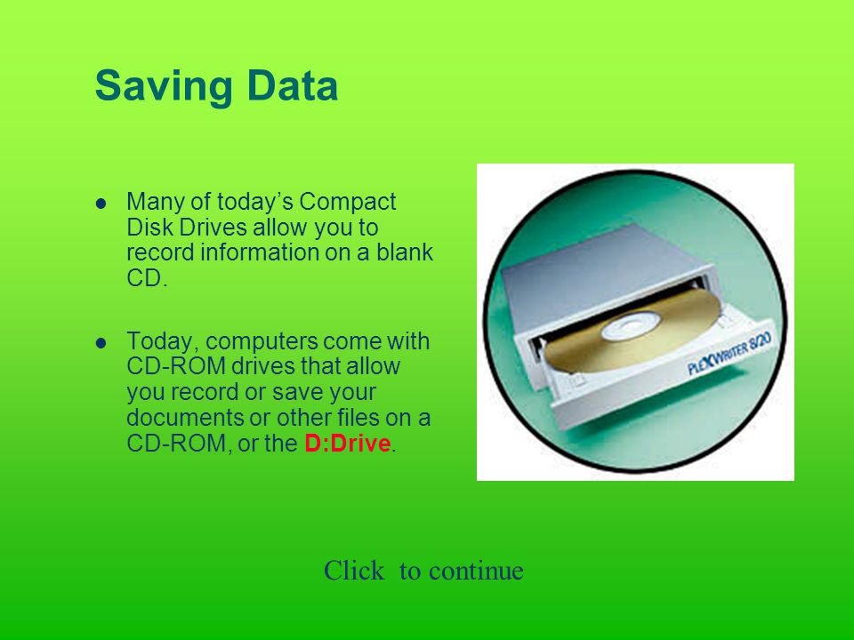 Saving Data Many of today's Compact Disk Drives allow you to record information on a blank CD.