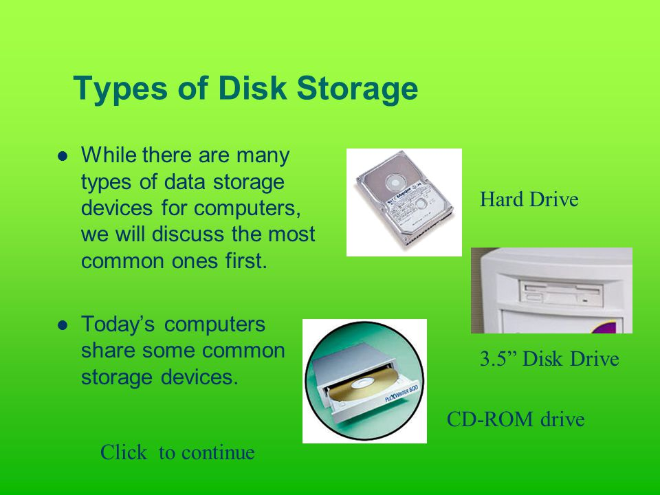 Types of Disk Storage While there are many types of data storage devices for computers, we will discuss the most common ones first.