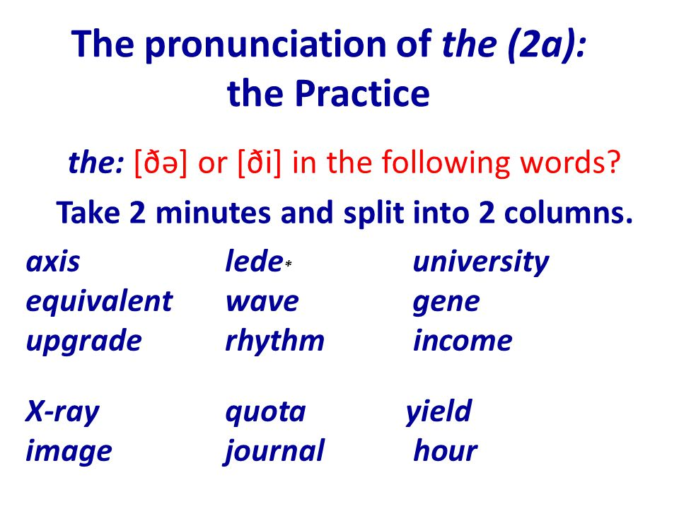 The pronunciation of the (2a): the Practice axislede * university equivalentwave gene upgraderhythm income X-rayquotayield imagejournal hour * Look up 'a lede': http://www.merriam-webster.com/dictionary/ledehttp://www.merriam-webster.com/dictionary/lede the: [ðə] or [ði] in the following words.