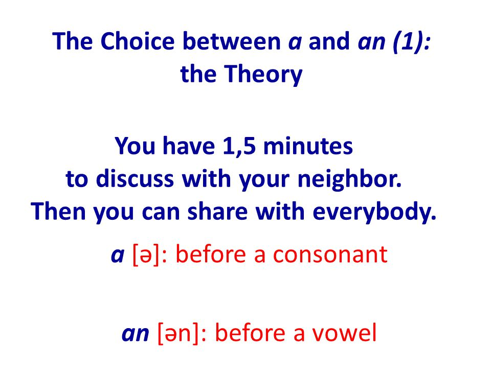 The Choice between a and an (1): the Theory a [ə]: before a consonant an [ən]: before a vowel You have 1,5 minutes to discuss with your neighbor.