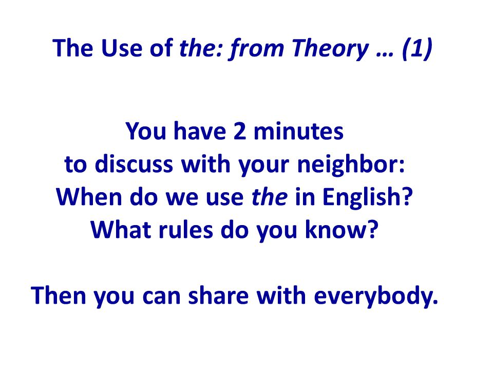 The Use of the: from Theory … (1) You have 2 minutes to discuss with your neighbor: When do we use the in English.