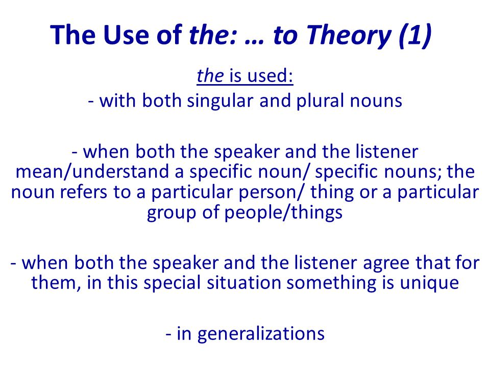 The Use of the: … to Theory (1) the is used: - with both singular and plural nouns - when both the speaker and the listener mean/understand a specific noun/ specific nouns; the noun refers to a particular person/ thing or a particular group of people/things - when both the speaker and the listener agree that for them, in this special situation something is unique - in generalizations