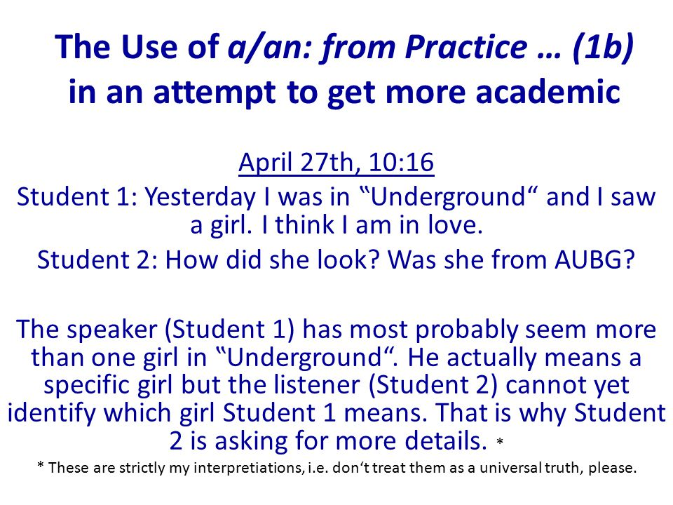 "The Use of a/an: from Practice … (1b) in an attempt to get more academic April 27th, 10:16 Student 1: Yesterday I was in ""Underground and I saw a girl."