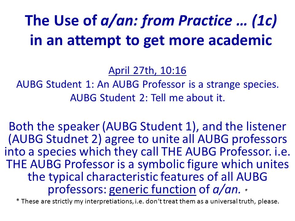 The Use of a/an: from Practice … (1c) in an attempt to get more academic April 27th, 10:16 AUBG Student 1: An AUBG Professor is a strange species.
