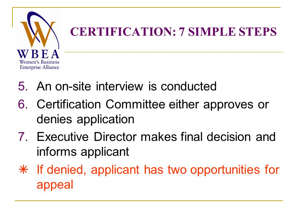 5.An on-site interview is conducted 6.Certification Committee either approves or denies application 7.Executive Director makes final decision and informs applicant  If denied, applicant has two opportunities for appeal CERTIFICATION: 7 SIMPLE STEPS