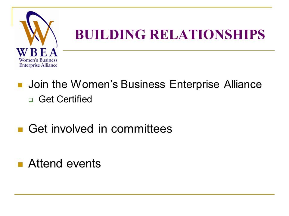BUILDING RELATIONSHIPS Join the Women's Business Enterprise Alliance  Get Certified Get involved in committees Attend events